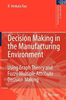 Decision Making in the Manufacturing Environment - Using Graph Theory and Fuzzy Multiple Attribute Decision Making Methods...