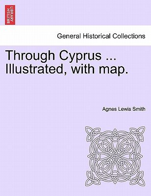Through Cyprus ... Illustrated, with Map. (Paperback): Agnes Lewis Smith