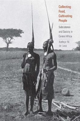 Collecting Food, Cultivating People - Subsistence and Society in Central Africa (Hardcover): Kathryn M. de Luna