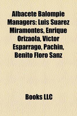 Albacete Balompi Managers - Luis Surez Miramontes, Enrique Orizaola, Vctor Esprrago, Pachn, Benito Floro Sanz (Paperback):...