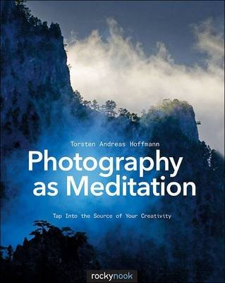 Photography as Meditation - Tap into the Source of Your Creativity (Paperback): Torsten Andreas Hoffmann
