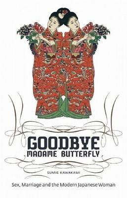 Goodbye Madame Butterfly - Sex, Marriage and the Modern Japanese Woman (Hardcover): Sumie Kawakami