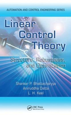 Linear Control Theory - Structure, Robustness, and Optimization (Hardcover): Shankar P Bhattacharyya, Aniruddha Datta, Lee H....