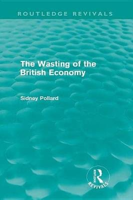 The Wasting of the British Economy (Routledge Revivials) (Electronic book text): Sidney Pollard