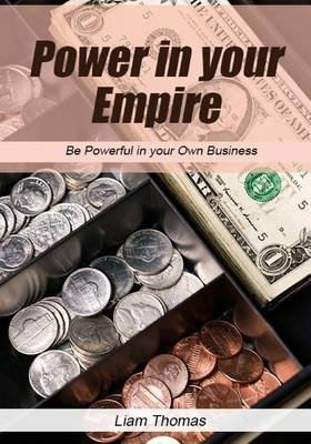 Power in Your Empire - Be Powerful in Your Own Business (Paperback): Liam Thomas