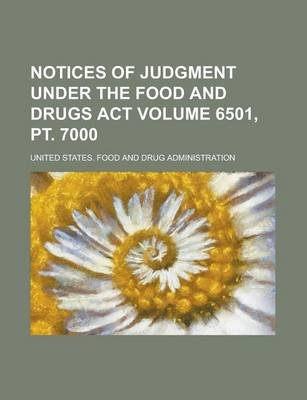 Notices of Judgment Under the Food and Drugs ACT Volume 6501, PT. 7000 (Paperback): United States Administration
