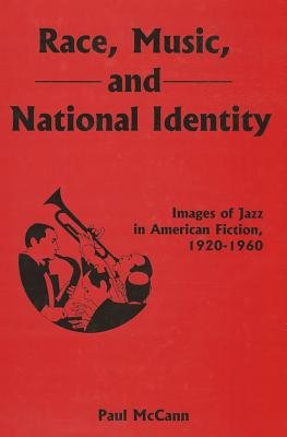Race, Music, and National Identity - Images of Jazz in American Fiction, 1920-1960 (Hardcover): Paul McCann