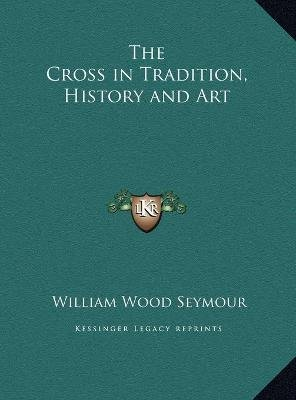 The Cross in Tradition, History and Art (Hardcover): William Wood Seymour