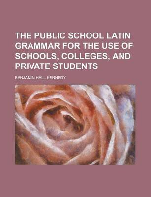 The Public School Latin Grammar for the Use of Schools, Colleges, and Private Students (Paperback): Benjamin Hall Kennedy