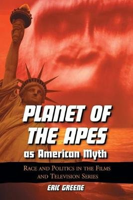 Planet of the Apes as American Myth - Race and Politics in the Films and Television Series (Paperback, illustrated Edition):...