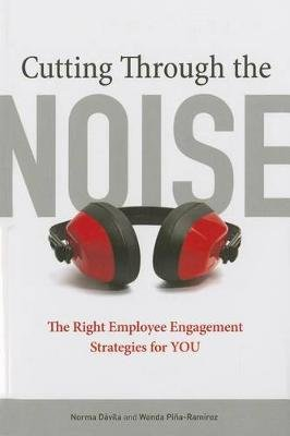 Cutting Through the Noise - The Right Employee Engagement Strategies for YOU (Paperback): Norma Davila, Wanda Pina-Ramirez