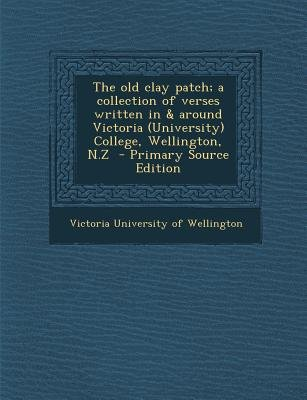 The Old Clay Patch; A Collection of Verses Written in & Around Victoria (University) College, Wellington, N.Z (Paperback,...