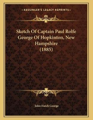 Sketch of Captain Paul Rolfe George of Hopkinton, New Hampshire (1885) (Paperback): John Hatch George