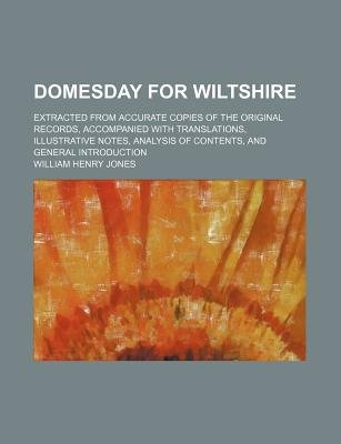 Domesday for Wiltshire; Extracted from Accurate Copies of the Original Records, Accompanied with Translations, Illustrative...