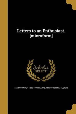 Letters to an Enthusiast. [Microform] (Paperback): Mary Cowden 1809-1898 Clarke, Ann Upton Nettleton