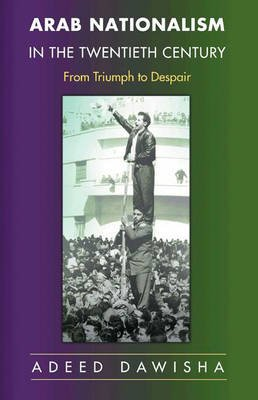 Arab Nationalism in the Twentieth Century - From Triumph to Despair (Hardcover): Adeed I. Dawisha