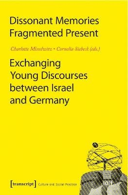 Dissonant Memories - Fragmented Present - Exchanging Young Discourses between Israel and Germany (Paperback): Charlotte...