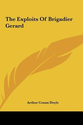 The Exploits of Brigadier Gerard the Exploits of Brigadier Gerard (Hardcover): Arthur Conan Doyle