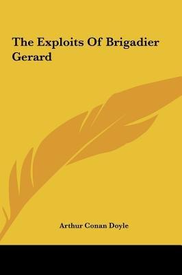 The Exploits of Brigadier Gerard the Exploits of Brigadier Gerard (Hardcover): Arthur Conan Doyle