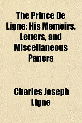 The Prince de Ligne; His Memoirs, Letters, and Miscellaneous Papers Volume 1 (Paperback): Charles Joseph Ligne