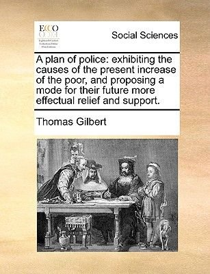 A Plan of Police - Exhibiting the Causes of the Present Increase of the Poor, and Proposing a Mode for Their Future More...