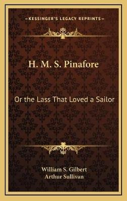 H. M. S. Pinafore - Or the Lass That Loved a Sailor (Hardcover): William S. Gilbert, Arthur Sullivan