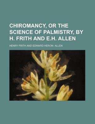 Chiromancy, or the Science of Palmistry, by H. Frith and E.H. Allen (Paperback): Henry Frith