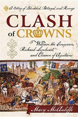 Clash of Crowns - William the Conqueror, Richard Lionheart, and Eleanor of Aquitaine--A Story of Bloodshed, Betrayal, and...