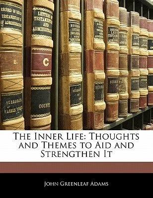 The Inner Life - Thoughts and Themes to Aid and Strengthen It (Paperback): John Greenleaf Adams