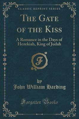 The Gate of the Kiss - A Romance in the Days of Hezekiah, King of Judah (Classic Reprint) (Paperback): John William Harding
