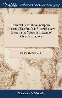 Universal Restitution a Scripture Doctrine. This Prov'd in Several Letters Wrote on the Nature and Extent of Christ's...