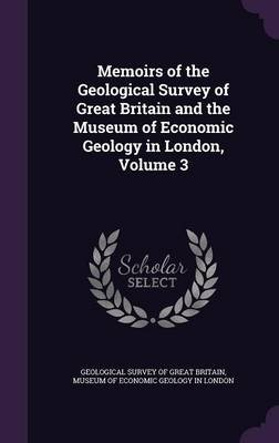 Memoirs of the Geological Survey of Great Britain and the Museum of Economic Geology in London, Volume 3 (Hardcover):...