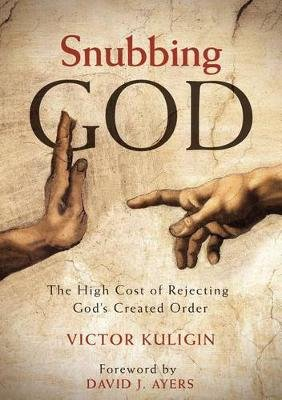 Snubbing God - The High Cost of Rejecting God's Created Order (Paperback): Victor Kuligin