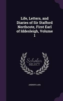 Life, Letters, and Diaries of Sir Stafford Northcote, First Earl of Iddesleigh, Volume 1 (Hardcover): Andrew Lang