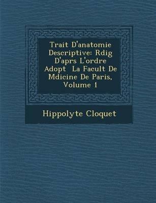 Trait D'Anatomie Descriptive - R Dig D'Apr S L'Ordre Adopt La Facult de M Dicine de Paris, Volume 1 (French,...