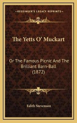 The Yetts O' Muckart - Or the Famous Picnic and the Brilliant Barn-Ball (1872) (Hardcover): Edith Stevenson