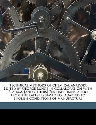 Technical Methods of Chemical Analysis. Edited by George Lunge in Collaboration with E. Adam, [and Others] English Translation...