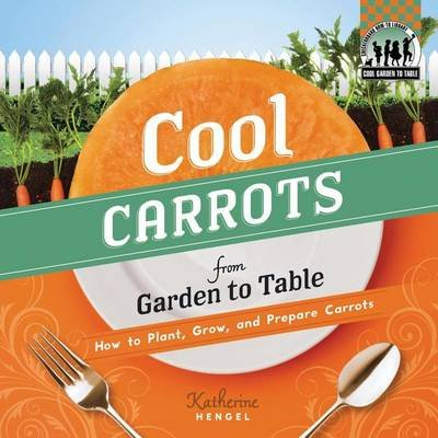 Cool Carrots from Garden to Table:: How to Plant, Grow, and Prepare Green Beans (Electronic book text): Katherine Hengel