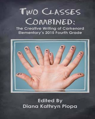 Two Classes Combined - The Creative Writing of Carkenord Elementary's 2015 Fourt Grade (Paperback): Diana Kathryn Plopa