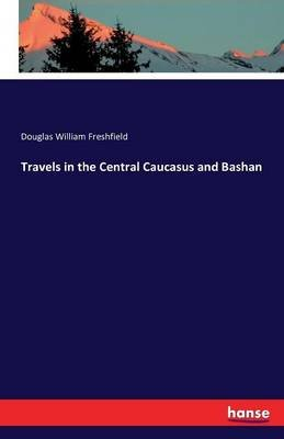 Travels in the Central Caucasus and Bashan (Paperback): Douglas William Freshfield