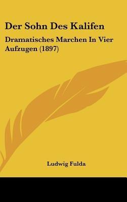 Der Sohn Des Kalifen - Dramatisches Marchen in Vier Aufzugen (1897) (English, German, Hardcover): Ludwig Fulda