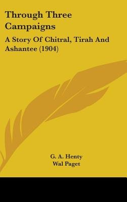 Through Three Campaigns - A Story of Chitral, Tirah and Ashantee (1904) (Hardcover): G. A Henty