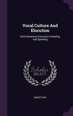 Vocal Culture and Elocution - With Numerous Exercises in Reading and Speaking (Hardcover): Robert Kidd