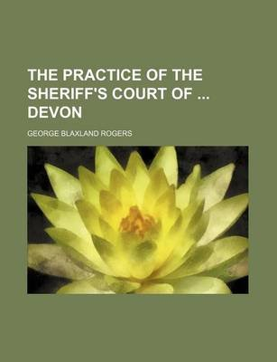 The Practice of the Sheriff's Court of Devon (Paperback): George Blaxland Rogers