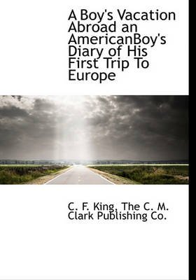 A Boy's Vacation Abroad an Americanboy's Diary of His First Trip to Europe (Hardcover): C. F. King