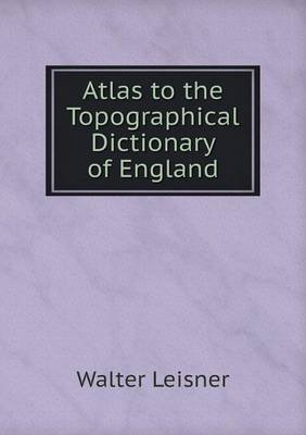 Atlas to the Topographical Dictionary of England (Paperback): Walter Leisner