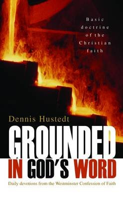 Grounded in God's Word - A Daily Devotional Based on the Westminster Shorter Catechism (Paperback): Dennis D. Hustedt