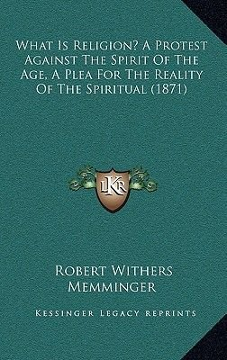 What Is Religion? a Protest Against the Spirit of the Age, a Plea for the Reality of the Spiritual (1871) (Hardcover): Robert...