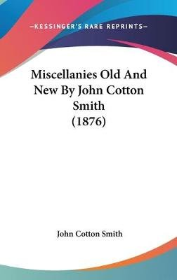 Miscellanies Old And New By John Cotton Smith (1876) (Hardcover): John Cotton Smith