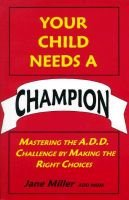 Your Child Needs a Champion - Mastering the A.D.D. Challenge by Making the Right Choices (Paperback): Jane Miller